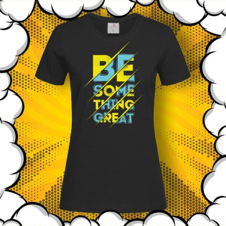 Дамска тениска с надпис Be Something Great